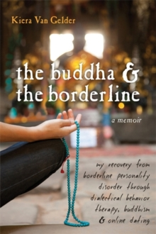 Buddha & The Borderline : My Recovery from Borderline Personality Disorder Through Dialectical Behavior Therapy, Buddhism, & Online Dating, Paperback / softback Book