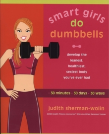 Smart Girls Do Dumbells : Develop the Leanest Healthiest Sexiest Body Youve Ever  Had in 30 Minutes 30 Days 30 Ways, Paperback / softback Book