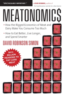 Meatonomics : How the Rigged Economics of the Meat and Dairy Industries are Encouraging You to Consume Way More Than You Should-and How to Eat Better, Live Longer, and Spend Smarter, Paperback Book