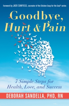 Goodbye, Hurt & Pain : 7 Simple Steps for Health, Love, and Success, Paperback Book