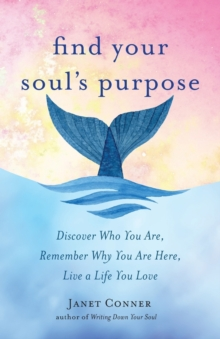 Find Your Soul's Purpose : Discover Who You are, Remember Why You are Here, Live a Life You Love, Paperback Book