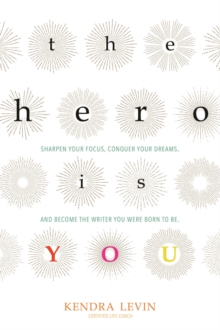 The Hero is You : Sharpen Your Focus, Conquer Your Demons, and Become the Writer You Were Born to be, Paperback Book