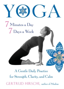 Yoga - 7 Minutes a Day, 7 Days a Week : A Gentle Daily Practice for Strength, Clarity, and Calm, Paperback Book