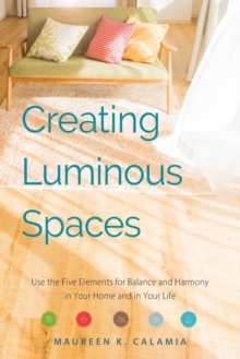 Creating Luminous Spaces : Use the Five Elements for Balance and Harmony in Your Home and in Your Life, Paperback / softback Book