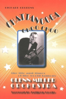 Chattanooga Choo Choo : The Life and Times of the World-Famous Glenn Miller Orchestra, Paperback Book
