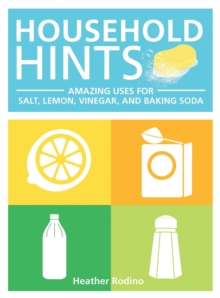 Household Hints : Amazing Uses for Salt, Lemons, Vinegar and Baking Soda, Paperback Book