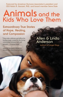 Animals and the Kids Who Love Them : Extraordinary True Stories of Hope, Healing, and Compassion, EPUB eBook