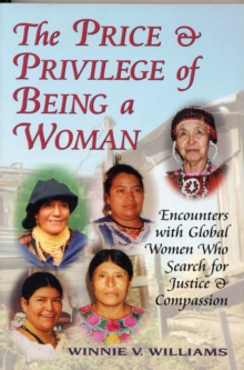 The Price and Privilege of Being a Woman : Encounters with Global Women Who Search for Justice and Compassion, Paperback Book