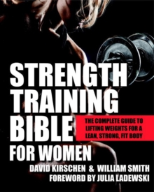 Strength Training Bible For Women : The Complete Guide to Lifting Weights for a Lean, Strong, Fit Body, Paperback Book