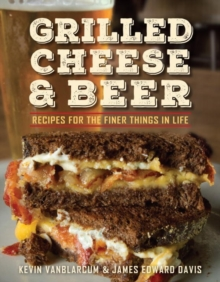 Grilled Cheese & Beer : Recipes for the Finer Things in Life, Paperback Book