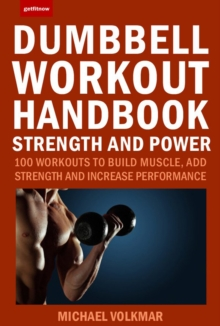 Dumbbell Workout Handbook: Strength And Power : 100 Workouts to Build Muscle, Add Strength and Increase Performance, Paperback / softback Book