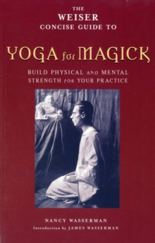 Weiser Concise Guide to Yoga for Magick : Builds Physical and Mental Strength for Your Practice, Paperback Book