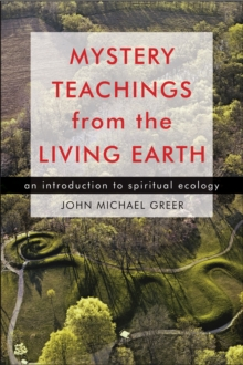 Mystery Teachings From the Living Earth : An Introduction to Spiritual Ecology, Paperback Book