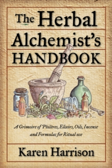Herbal Alchemist's Handbook : A Grimoire of Philtres, Elixirs, Oils, Incense, and Formulas for Ritual Use, Paperback Book