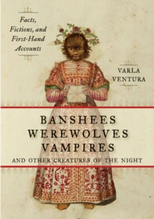 Banshees, Werewolves, Vampires, and Other Creatures of the Night : Facts, Fictions, and First-Hand Accounts, Paperback / softback Book
