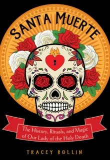 Santa Muerte : The History, Rituals, and Magic of Our Lady of the Holy Death, Paperback Book