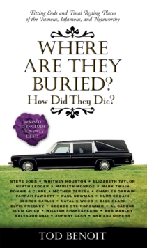 Where Are They Buried? : How Did They Die? Fitting Ends and Final Resting Places of the Famous, Infamous, and Noteworthy (Revised & Updated), Paperback Book