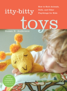 Itty Bitty Toys : How to Knit Animals, Dolls, and Other Playthings for Kids, Spiral bound Book