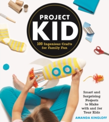 Project Kid : 100 Ingenious Crafts for Family Fun, Hardback Book