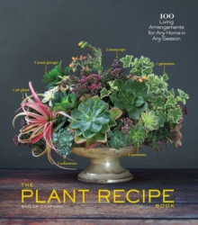 Plant Recipe Book : 100 Living Arrangements for Any Home in Any Season, Hardback Book