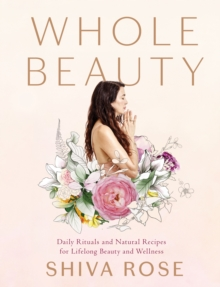 Whole Beauty : Natural Rituals and Recipes for Lifelong Beauty, Inside and Out, Hardback Book