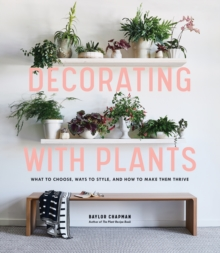 Decorating with Plants : What to Choose, Ways to Style, and How to Make Them Thrive, Hardback Book