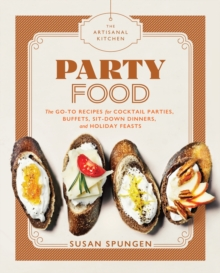 The Artisanal Kitchen: Party Food : Go-To Recipes for Cocktail Parties, Buffets, Sit-Down Dinners, and Holiday Feasts, Hardback Book