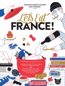 Let's Eat France! : 1,250 Specialty Foods, 375 Iconic Recipes, 350 Topics, 260 Personalities, Plus Hundreds of Maps, Charts, Tricks, Tips, and Anecdotes and Everything Else You Want to Know about the, Hardback Book