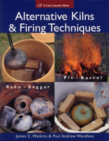 Alternative Kilns & Firing Techniques : Raku * Saggar * Pit * Barrel, Paperback Book