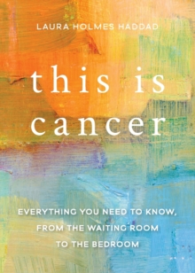This is Cancer : Everything You Need to Know, from the Waiting Room to the Bedroom, Paperback Book