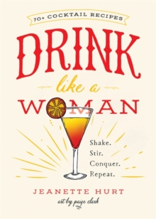 Drink Like a Woman : Shake. Stir. Conquer. Repeat., Hardback Book