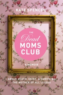 The Dead Moms Club : A Memoir about Death, Grief, and Surviving the Mother of All Losses, Paperback Book