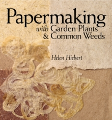Papermaking with Garden Plants and Common Weeds : An Eco-Friendly Approach, Paperback Book