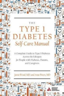The Type 1 Diabetes Self-Care Manual : A Complete Guide to Type 1 Diabetes Across the Lifespan, Paperback Book