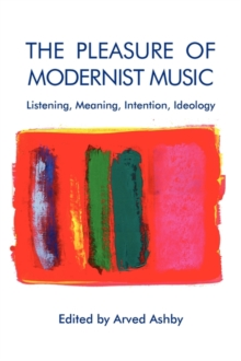 The Pleasure of Modernist Music : Listening, Meaning, Intention, Ideology, Paperback Book