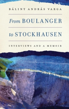From Boulanger to Stockhausen : Interviews and a Memoir, Hardback Book