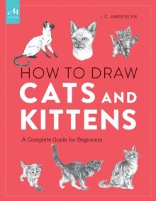 How To Draw Cats And Kittens : A Complete Guide for Beginners, Paperback Book