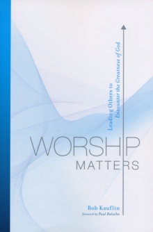 Worship Matters : Leading Others to Encounter the Greatness of God, Paperback / softback Book
