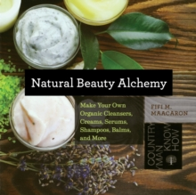 Natural Beauty Alchemy : Make Your Own Organic Cleansers, Creams, Serums, Shampoos, Balms, and More, Paperback Book