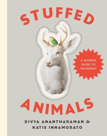 Stuffed Animals : A Modern Guide to Taxidermy, Hardback Book
