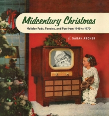 Midcentury Christmas : Holiday Fads, Fancies, and Fun from 1945 to 1970, Hardback Book
