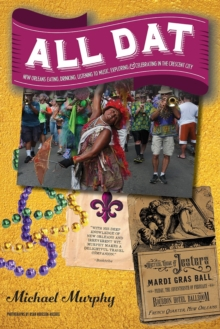 All Dat New Orleans : Eating, Drinking, Listening to Music, Exploring, & Celebrating in the Crescent City, Paperback / softback Book