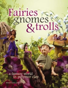 Fairies Gnomes and Trolls : A Fantasy World in Polymer Clay, Paperback Book