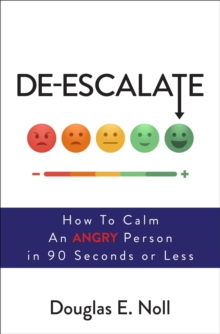 De-Escalate : How to Calm an Angry Person in 90 Seconds or Less, Paperback Book