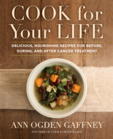 Cook for Your Life : Delicious, Nourishing Recipes for Before, During, and After Cancer Treatment, Hardback Book