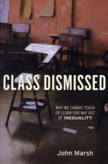 Class Dismissed : Why We Cannot Teach or Learn Our Way Out of Inequality, Paperback / softback Book
