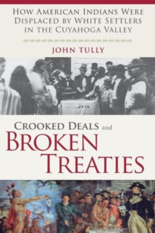 Crooked Deals and Broken Treaties : How American Indians Were Displaced by White Settlers in the Cuyahoga Valley, Paperback Book