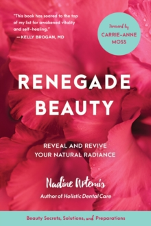 Renegade Beauty : Reveal and Revive Your Natural Radiance--Beauty Secrets, Solutions, and Preparations, Paperback Book