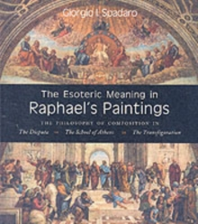 The Esoteric Meaning in Raphael's Paintings : The Philosophy of Composition in the Disputa, the School of Athens, the Transfiguration, Paperback Book
