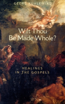 Wilt Thou Be Made Whole? : Healing in the Gospels, Paperback / softback Book